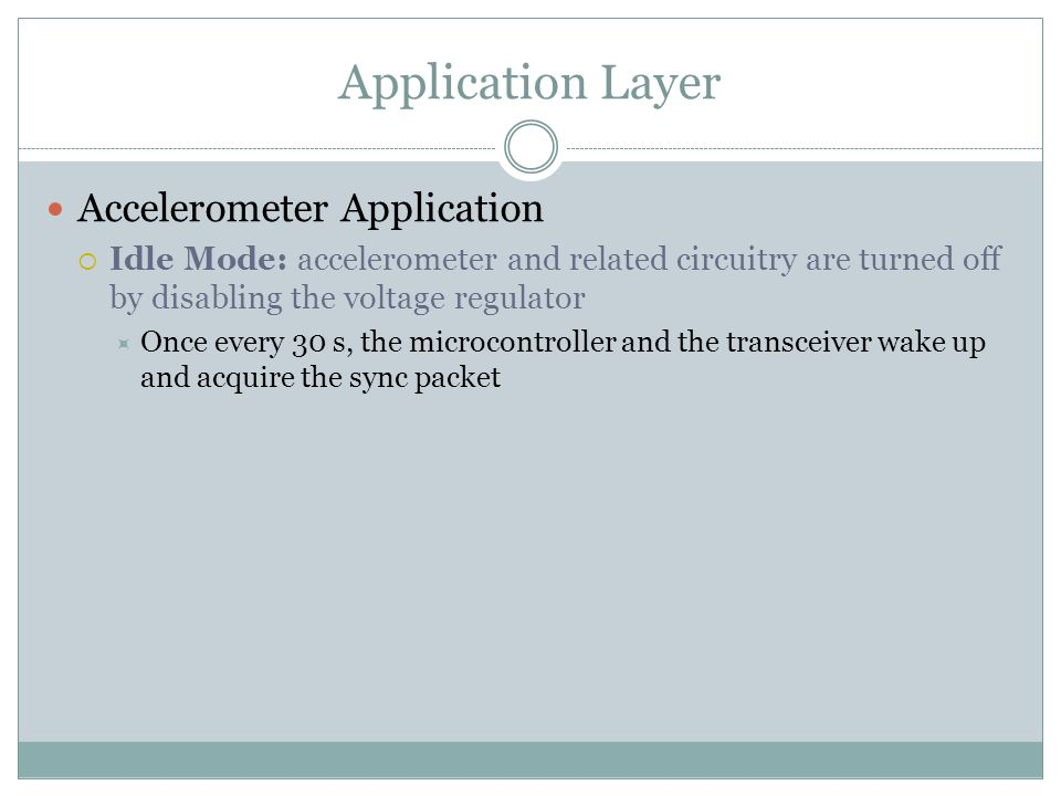 Application Layer Accelerometer Application  Idle Mode: accelerometer and related circuitry are turned off by disabling the voltage regulator  Once every 30 s, the microcontroller and the transceiver wake up and acquire the sync packet