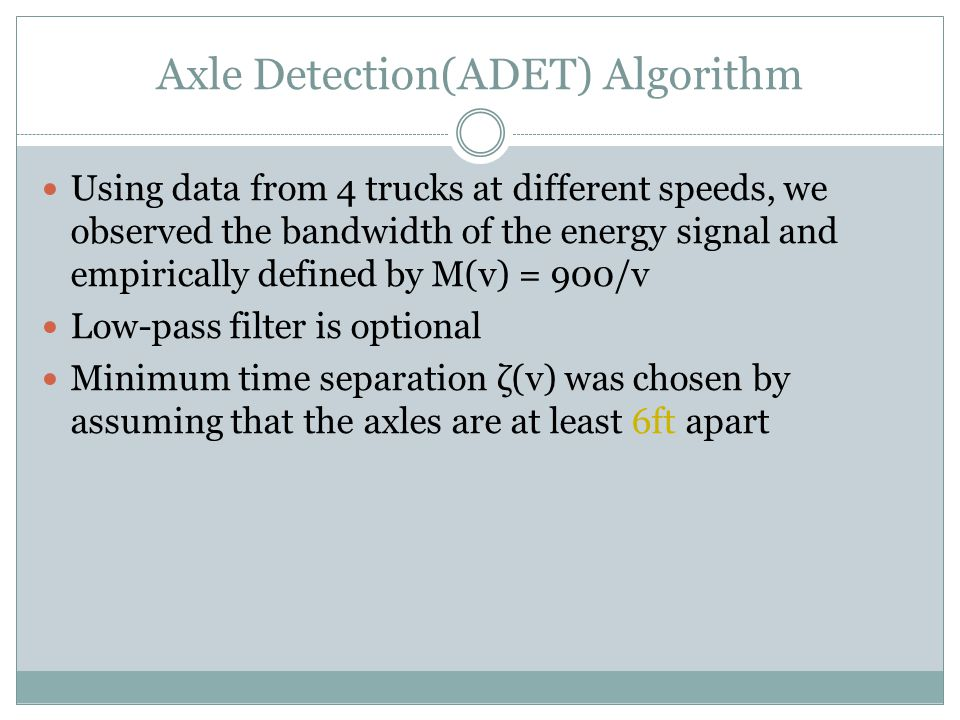 Axle Detection(ADET) Algorithm Using data from 4 trucks at different speeds, we observed the bandwidth of the energy signal and empirically defined by M(v) = 900/v Low-pass filter is optional Minimum time separation ζ(v) was chosen by assuming that the axles are at least 6ft apart
