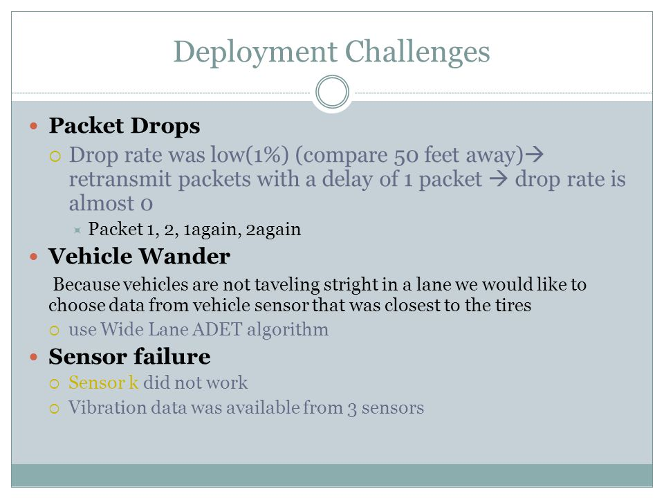 Deployment Challenges Packet Drops  Drop rate was low(1%) (compare 50 feet away)  retransmit packets with a delay of 1 packet  drop rate is almost 0  Packet 1, 2, 1again, 2again Vehicle Wander Because vehicles are not taveling stright in a lane we would like to choose data from vehicle sensor that was closest to the tires  use Wide Lane ADET algorithm Sensor failure  Sensor k did not work  Vibration data was available from 3 sensors