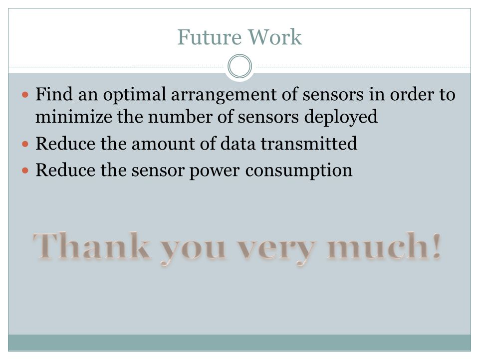 Future Work Find an optimal arrangement of sensors in order to minimize the number of sensors deployed Reduce the amount of data transmitted Reduce the sensor power consumption