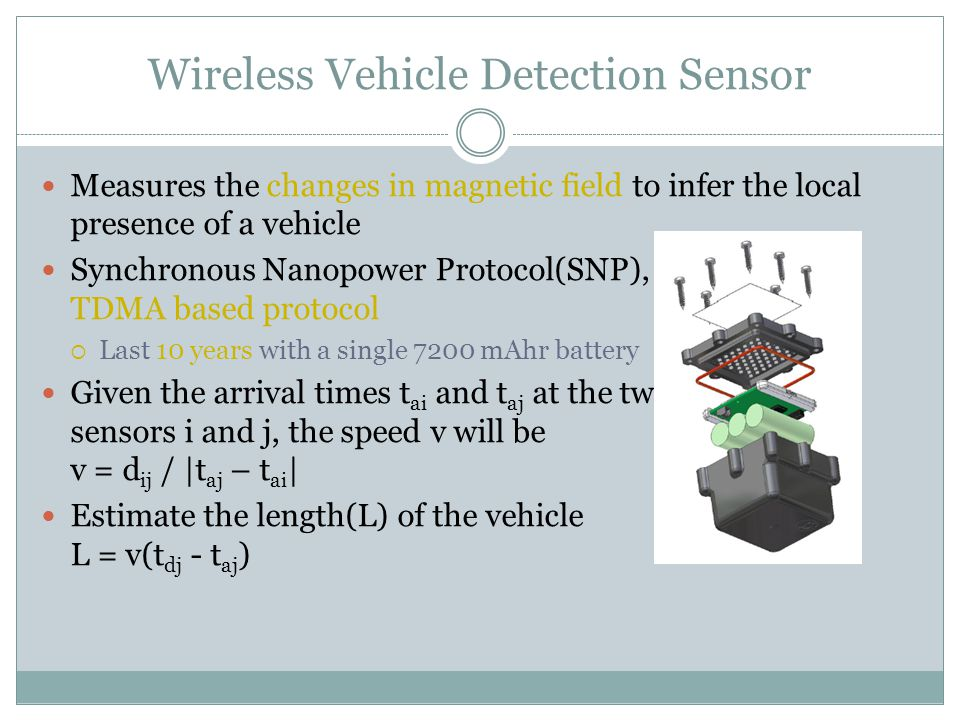 Wireless Vehicle Detection Sensor Measures the changes in magnetic field to infer the local presence of a vehicle Synchronous Nanopower Protocol(SNP), a TDMA based protocol  Last 10 years with a single 7200 mAhr battery Given the arrival times t ai and t aj at the two sensors i and j, the speed v will be v = d ij / |t aj – t ai | Estimate the length(L) of the vehicle L = v(t dj - t aj )