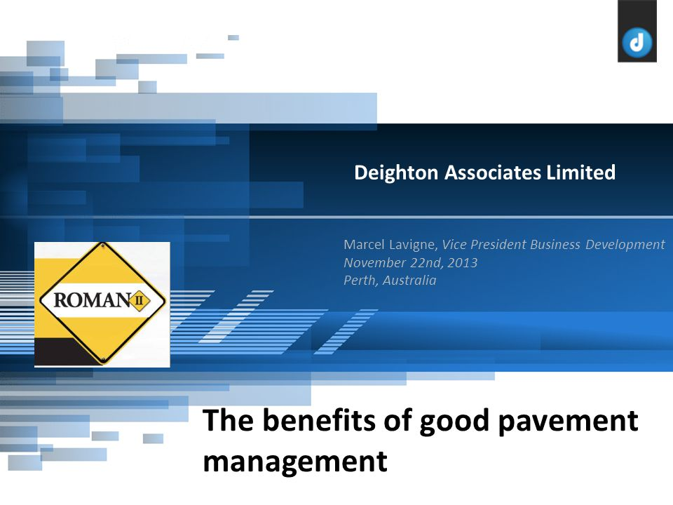 Marcel Lavigne, Vice President Business Development November 22nd, 2013 Perth, Australia Deighton Associates Limited The benefits of good pavement management