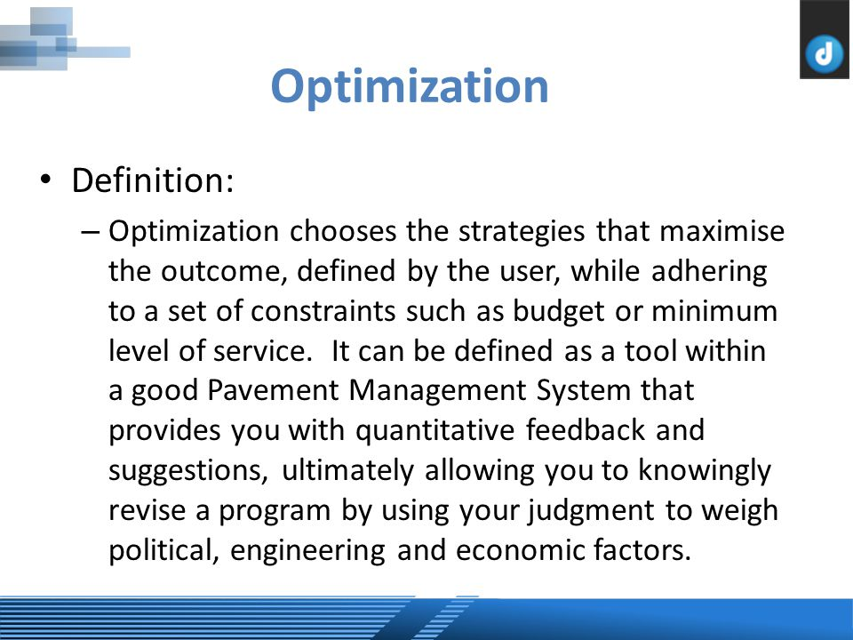 Definition: – Optimization chooses the strategies that maximise the outcome, defined by the user, while adhering to a set of constraints such as budget or minimum level of service.