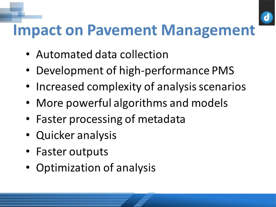 Impact on Pavement Management Automated data collection Development of high-performance PMS Increased complexity of analysis scenarios More powerful algorithms and models Faster processing of metadata Quicker analysis Faster outputs Optimization of analysis
