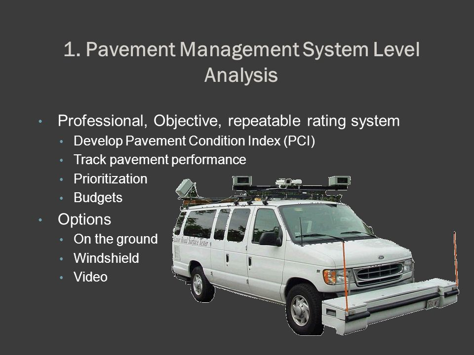 1. Pavement Management System Level Analysis Professional, Objective, repeatable rating system Develop Pavement Condition Index (PCI) Track pavement p