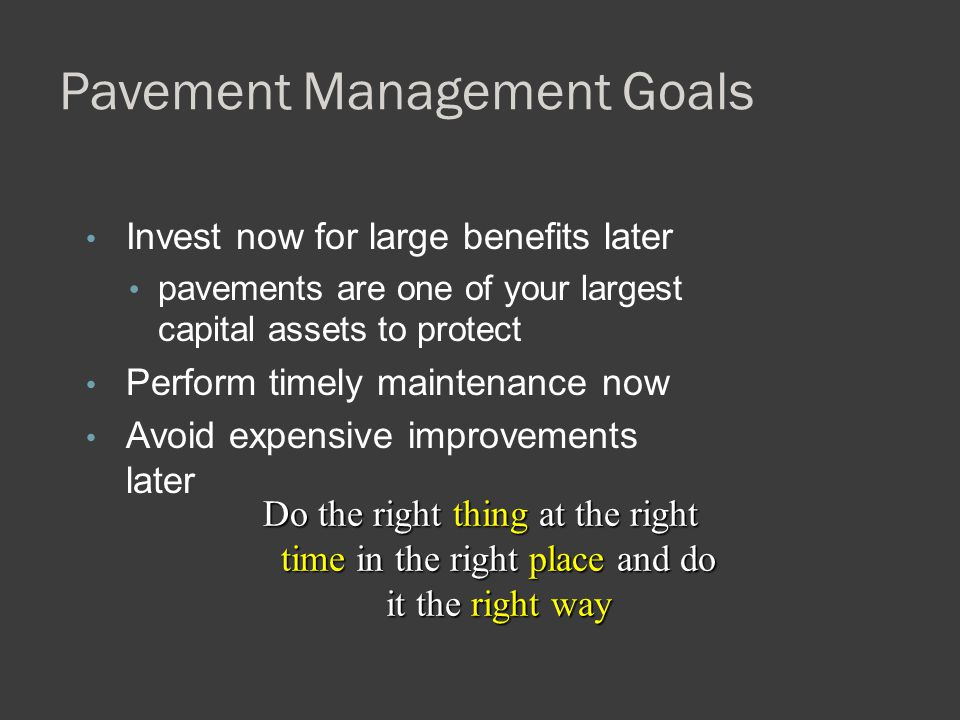 Pavement Management Goals Invest now for large benefits later pavements are one of your largest capital assets to protect Perform timely maintenance n