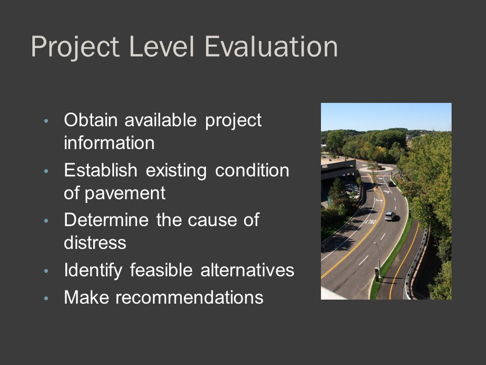 Project Level Evaluation Obtain available project information Establish existing condition of pavement Determine the cause of distress Identify feasib