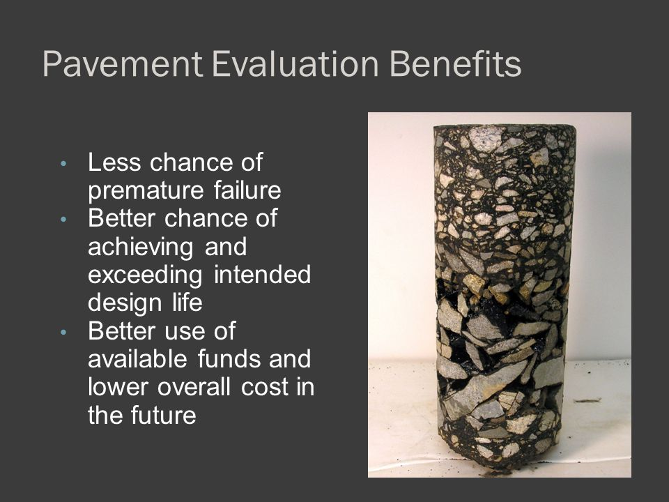Pavement Evaluation Benefits Less chance of premature failure Better chance of achieving and exceeding intended design life Better use of available fu