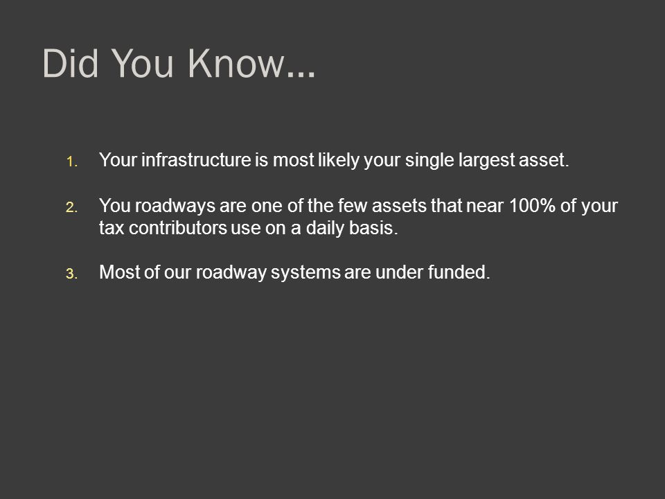 Did You Know… 1. Your infrastructure is most likely your single largest asset. 2. You roadways are one of the few assets that near 100% of your tax co
