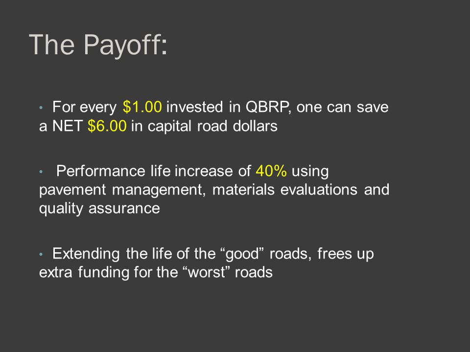 The Payoff: For every $1.00 invested in QBRP, one can save a NET $6.00 in capital road dollars Performance life increase of 40% using pavement managem