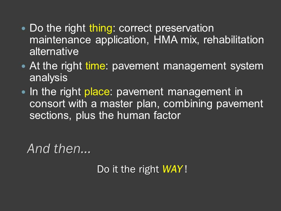 And then… Do the right thing: correct preservation maintenance application, HMA mix, rehabilitation alternative At the right time: pavement management