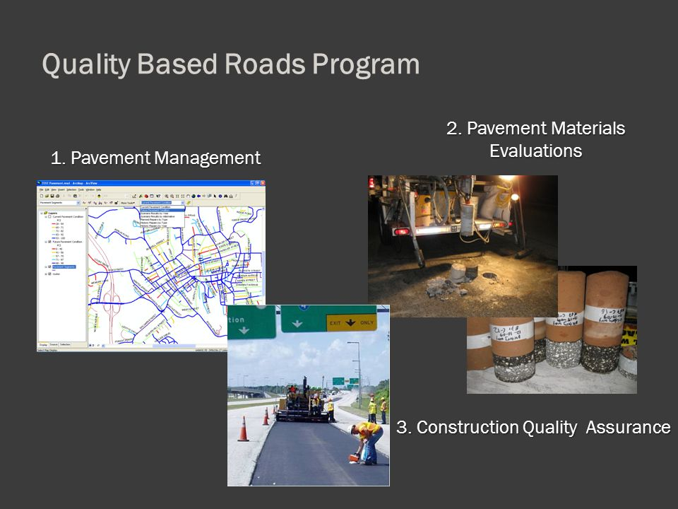 1. Pavement Management 2. Pavement Materials Evaluations 3. Construction Quality Assurance Quality Based Roads Program