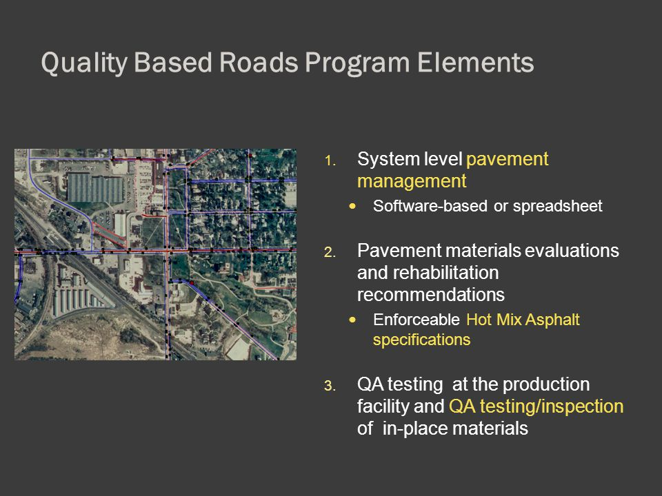 Quality Based Roads Program Elements 1. System level pavement management Software-based or spreadsheet 2. Pavement materials evaluations and rehabilit