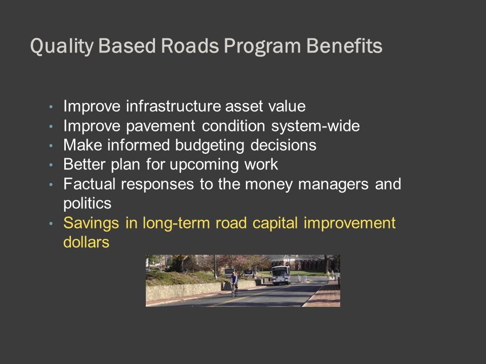 Quality Based Roads Program Benefits Improve infrastructure asset value Improve pavement condition system-wide Make informed budgeting decisions Bette