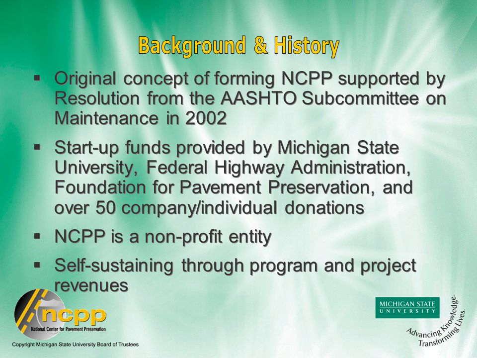  Original concept of forming NCPP supported by Resolution from the AASHTO Subcommittee on Maintenance in 2002  Start-up funds provided by Michigan State University, Federal Highway Administration, Foundation for Pavement Preservation, and over 50 company/individual donations  NCPP is a non-profit entity  Self-sustaining through program and project revenues  Original concept of forming NCPP supported by Resolution from the AASHTO Subcommittee on Maintenance in 2002  Start-up funds provided by Michigan State University, Federal Highway Administration, Foundation for Pavement Preservation, and over 50 company/individual donations  NCPP is a non-profit entity  Self-sustaining through program and project revenues
