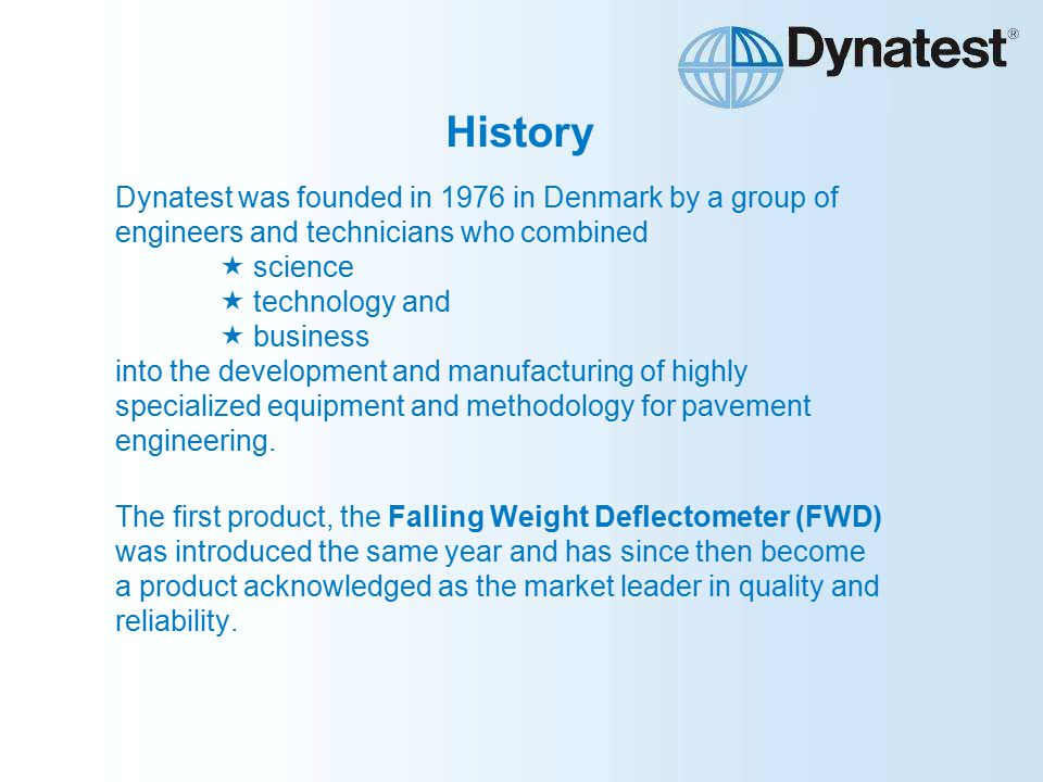 History Dynatest was founded in 1976 in Denmark by a group of engineers and technicians who combined  science  technology and  business into the development and manufacturing of highly specialized equipment and methodology for pavement engineering.