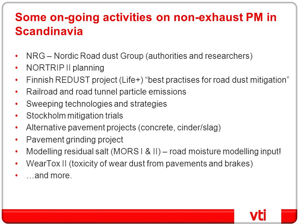 Some on-going activities on non-exhaust PM in Scandinavia NRG – Nordic Road dust Group (authorities and researchers) NORTRIP II planning Finnish REDUST project (Life+) best practises for road dust mitigation Railroad and road tunnel particle emissions Sweeping technologies and strategies Stockholm mitigation trials Alternative pavement projects (concrete, cinder/slag) Pavement grinding project Modelling residual salt (MORS I & II) – road moisture modelling input.