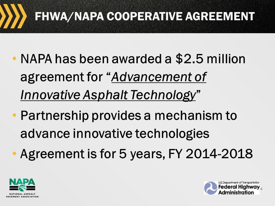 4 FHWA/NAPA COOPERATIVE AGREEMENT NAPA has been awarded a $2.5 million agreement for Advancement of Innovative Asphalt Technology Partnership provides a mechanism to advance innovative technologies Agreement is for 5 years, FY 2014-2018