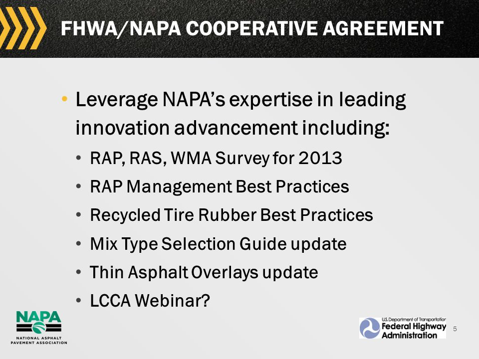 5 FHWA/NAPA COOPERATIVE AGREEMENT Leverage NAPA's expertise in leading innovation advancement including: RAP, RAS, WMA Survey for 2013 RAP Management Best Practices Recycled Tire Rubber Best Practices Mix Type Selection Guide update Thin Asphalt Overlays update LCCA Webinar