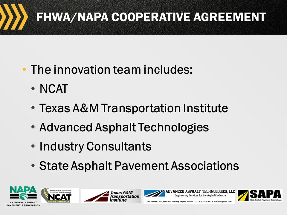 6 FHWA/NAPA COOPERATIVE AGREEMENT The innovation team includes: NCAT Texas A&M Transportation Institute Advanced Asphalt Technologies Industry Consultants State Asphalt Pavement Associations