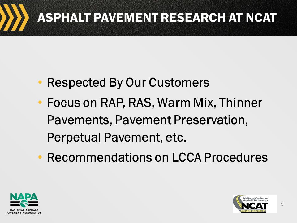 9 ASPHALT PAVEMENT RESEARCH AT NCAT Respected By Our Customers Focus on RAP, RAS, Warm Mix, Thinner Pavements, Pavement Preservation, Perpetual Pavement, etc.