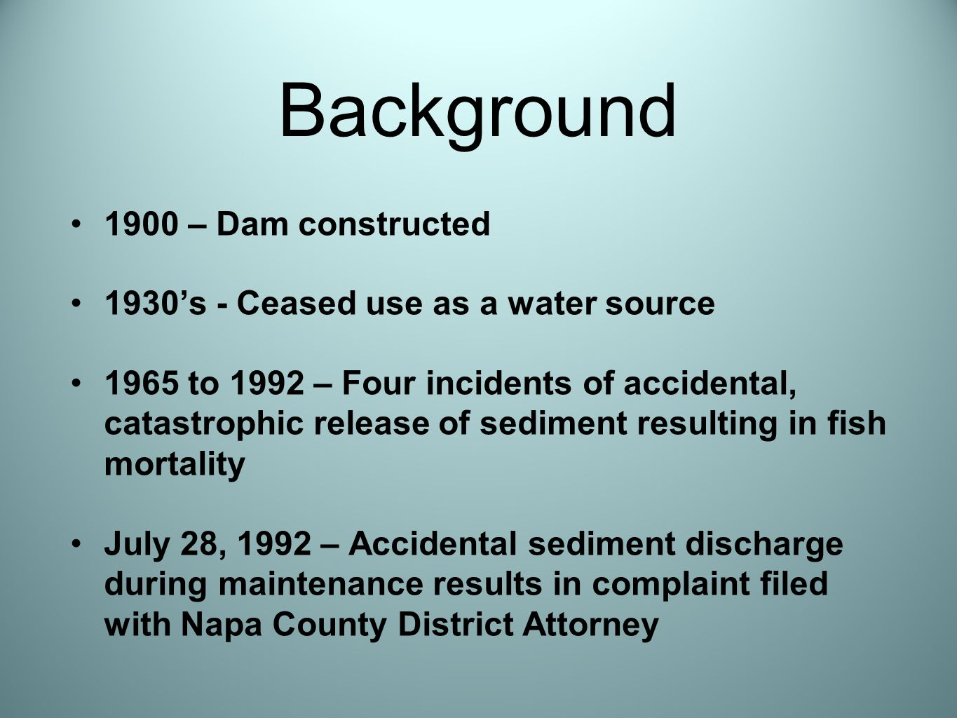 1900 – Dam constructed 1930's - Ceased use as a water source 1965 to 1992 – Four incidents of accidental, catastrophic release of sediment resulting in fish mortality July 28, 1992 – Accidental sediment discharge during maintenance results in complaint filed with Napa County District Attorney