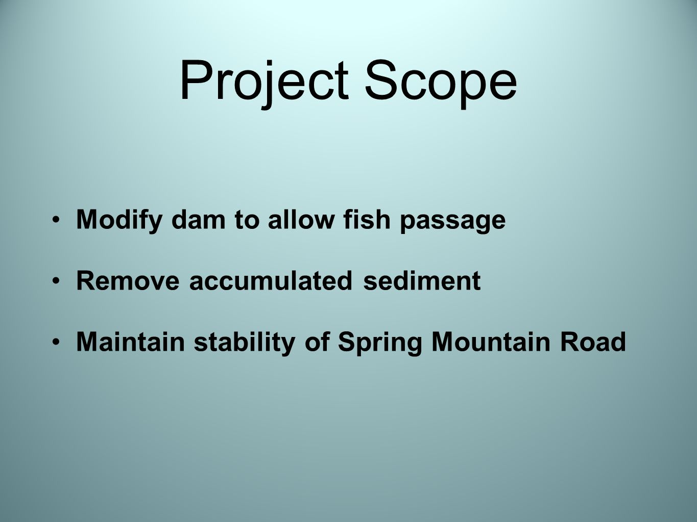 Project Scope Modify dam to allow fish passage Remove accumulated sediment Maintain stability of Spring Mountain Road