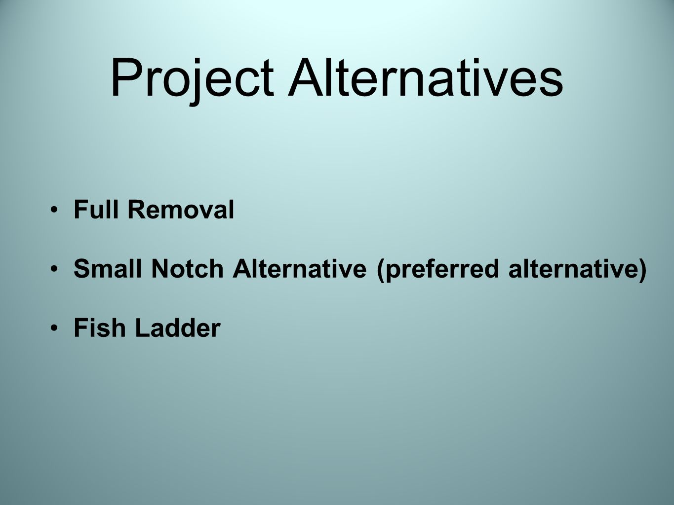 Project Alternatives Full Removal Small Notch Alternative (preferred alternative) Fish Ladder