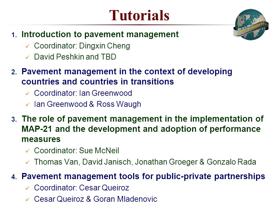 Tutorials 1. Introduction to pavement management Coordinator: Dingxin Cheng David Peshkin and TBD 2. Pavement management in the context of developing