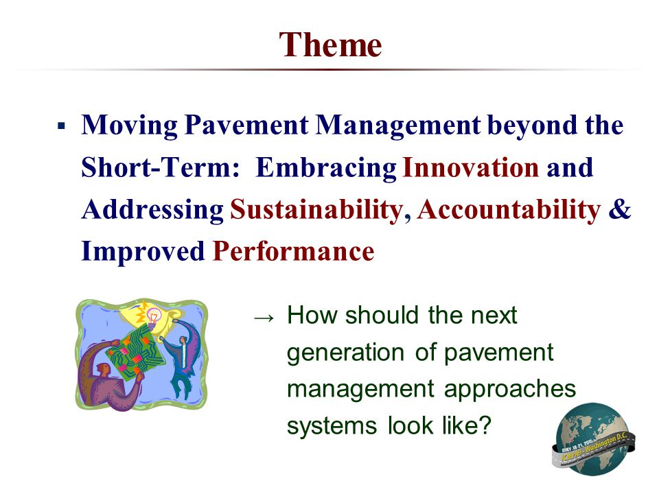 Theme  Moving Pavement Management beyond the Short-Term: Embracing Innovation and Addressing Sustainability, Accountability & Improved Performance → How should the next generation of pavement management approaches systems look like