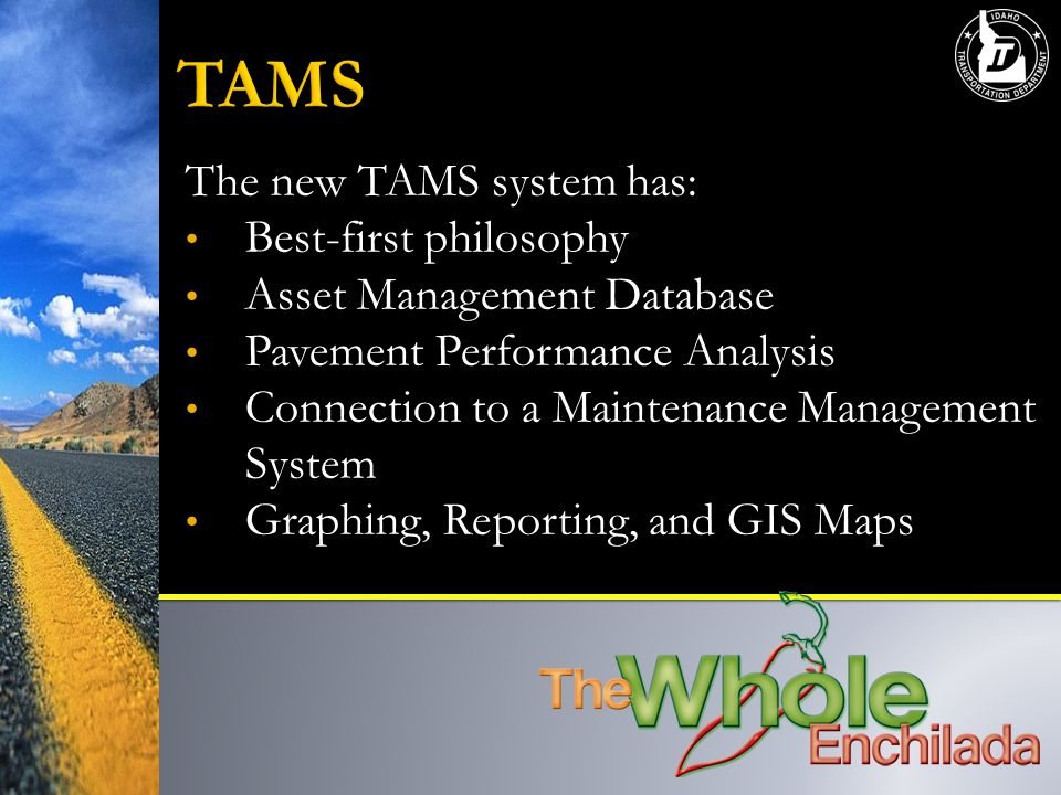 The new TAMS system has: Best-first philosophy Asset Management Database Pavement Performance Analysis Connection to a Maintenance Management System Graphing, Reporting, and GIS Maps