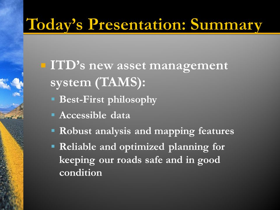  ITD's new asset management system (TAMS):  Best-First philosophy  Accessible data  Robust analysis and mapping features  Reliable and optimized planning for keeping our roads safe and in good condition