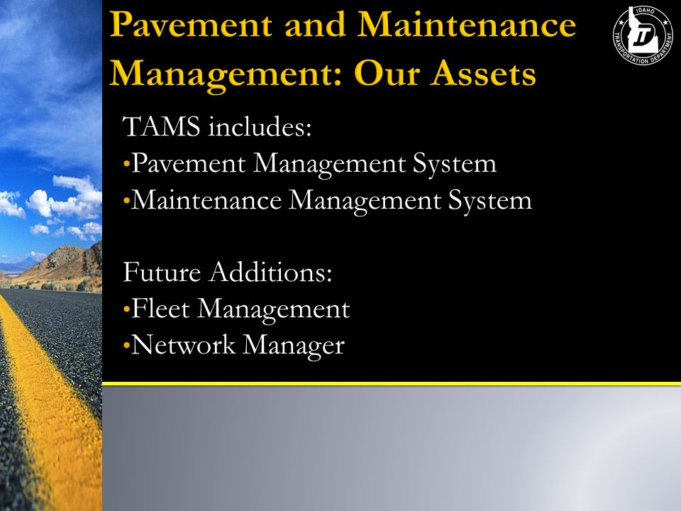 TAMS includes: Pavement Management System Maintenance Management System Future Additions: Fleet Management Network Manager