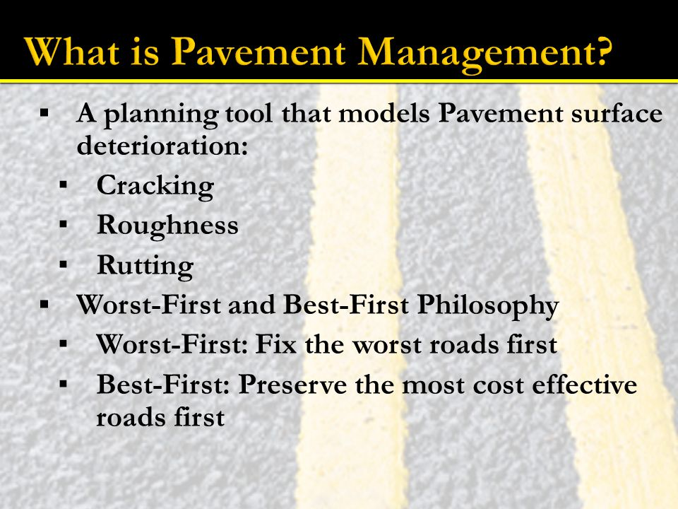  A planning tool that models Pavement surface deterioration: ▪ Cracking ▪ Roughness ▪ Rutting  Worst-First and Best-First Philosophy ▪ Worst-First: Fix the worst roads first ▪ Best-First: Preserve the most cost effective roads first