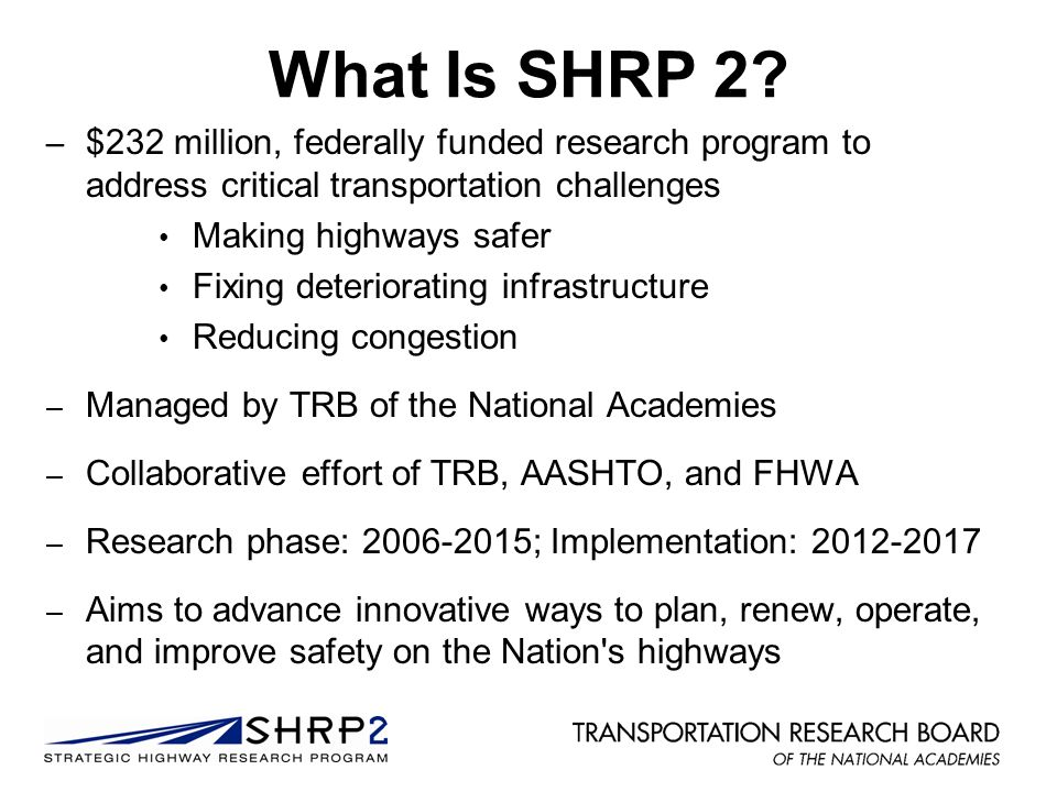 What Is SHRP 2? – $232 million, federally funded research program to address critical transportation challenges Making highways safer Fixing deteriora