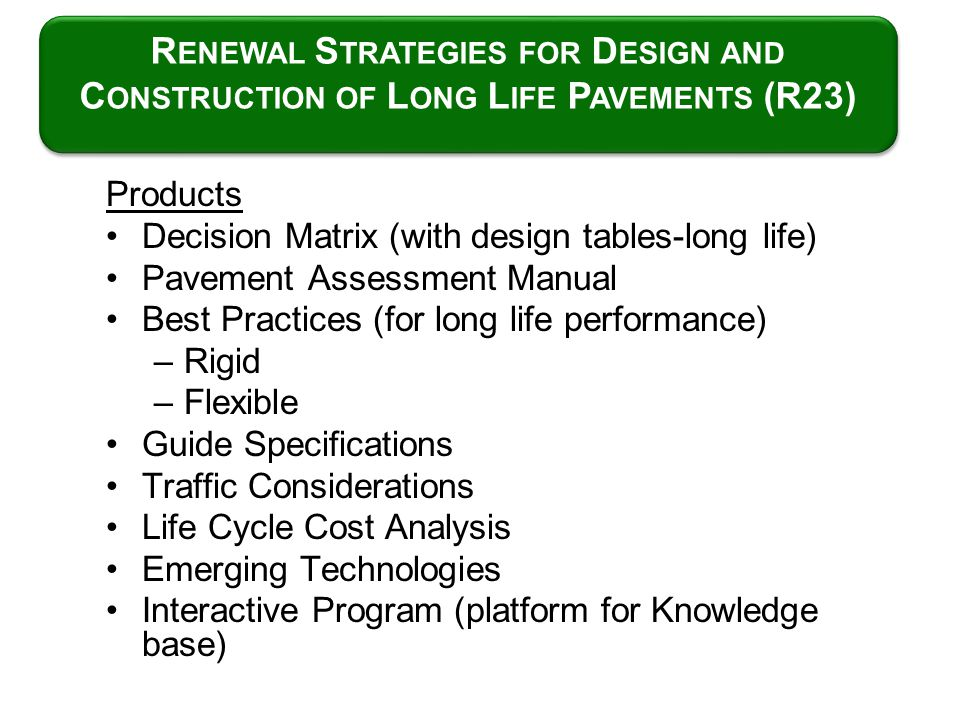 Products Decision Matrix (with design tables-long life) Pavement Assessment Manual Best Practices (for long life performance) –Rigid –Flexible Guide S