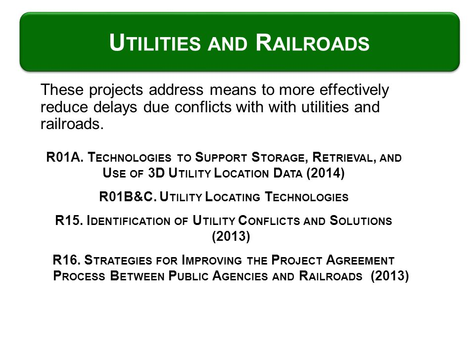 These projects address means to more effectively reduce delays due conflicts with with utilities and railroads. U TILITIES AND R AILROADS R01A. T ECHN
