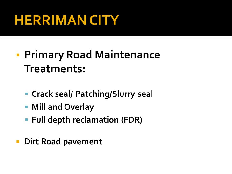  Primary Road Maintenance Treatments:  Crack seal/ Patching/Slurry seal  Mill and Overlay  Full depth reclamation (FDR)  Dirt Road pavement