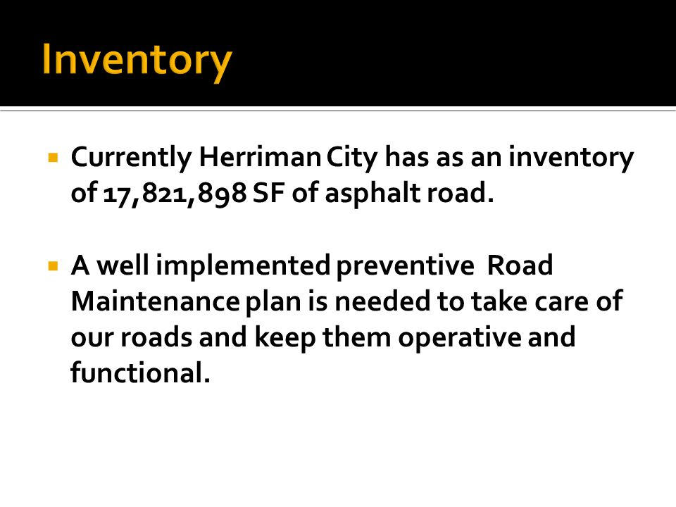  Currently Herriman City has as an inventory of 17,821,898 SF of asphalt road.  A well implemented preventive Road Maintenance plan is needed to tak