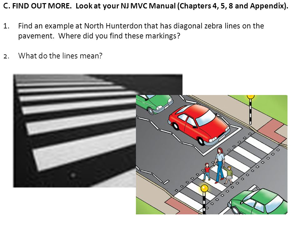 C. FIND OUT MORE. Look at your NJ MVC Manual (Chapters 4, 5, 8 and Appendix). 1.Find an example at North Hunterdon that has diagonal zebra lines on th