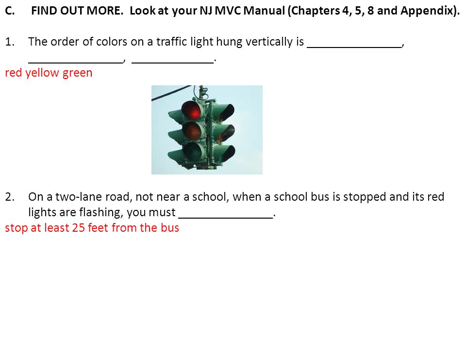 C. FIND OUT MORE. Look at your NJ MVC Manual (Chapters 4, 5, 8 and Appendix). 1.The order of colors on a traffic light hung vertically is ____________