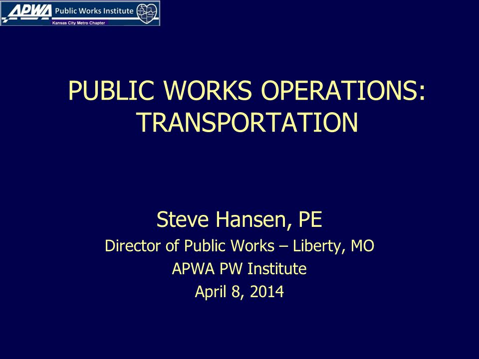 PUBLIC WORKS OPERATIONS: TRANSPORTATION Steve Hansen, PE Director of Public Works – Liberty, MO APWA PW Institute April 8, 2014