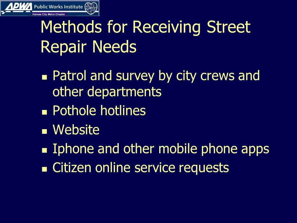 Methods for Receiving Street Repair Needs Patrol and survey by city crews and other departments Pothole hotlines Website Iphone and other mobile phone apps Citizen online service requests