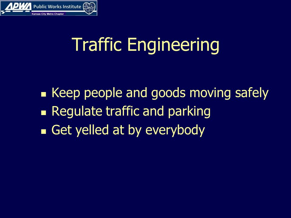 Traffic Engineering Keep people and goods moving safely Regulate traffic and parking Get yelled at by everybody