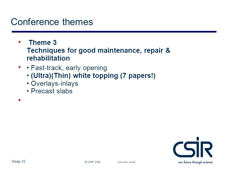 Slide 15 © CSIR 2006 www.csir.co.za Conference themes Theme 3 Techniques for good maintenance, repair & rehabilitation Fast-track, early opening (Ultra)(Thin) white topping (7 papers!) Overlays-inlays Precast slabs