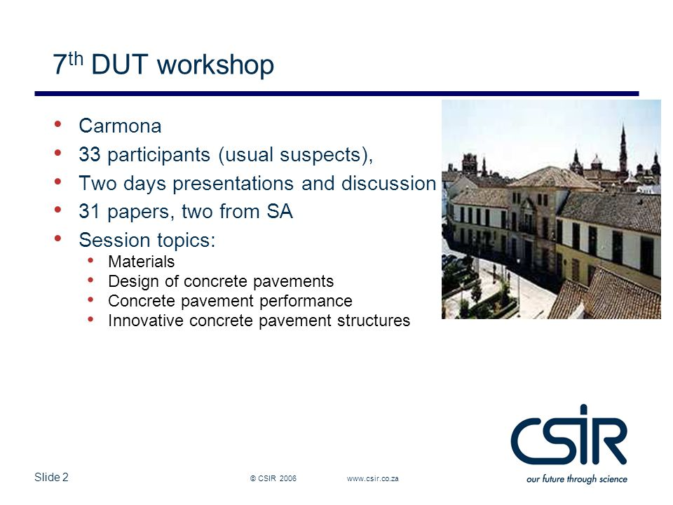Slide 2 7 th DUT workshop © CSIR 2006 www.csir.co.za Carmona 33 participants (usual suspects), Two days presentations and discussion 31 papers, two from SA Session topics: Materials Design of concrete pavements Concrete pavement performance Innovative concrete pavement structures