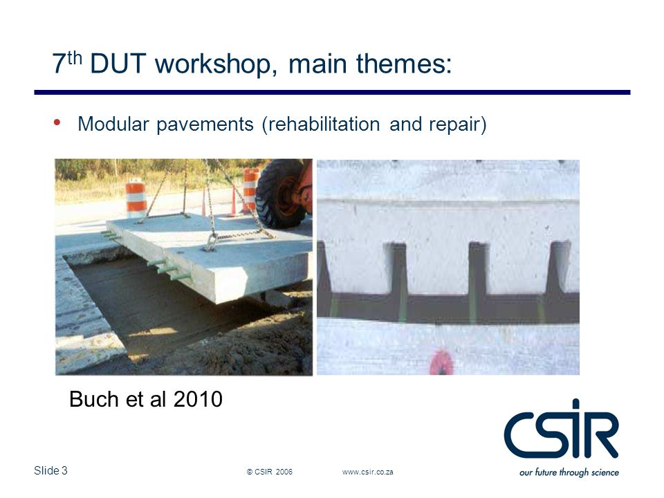 Slide 14 © CSIR 2006 www.csir.co.za Conference themes Theme 2 Sustainable construction Environmental-friendly pavements Low CO 2 Fuel consumption Recycling Heat island effect – Albedo Safety – skid resistance Low noise Reduction hindrance to users Energy considerations Composite pavements Permeable pavements Climate change Pollution reductions Smits et al 2010 Scofield et al, 2010