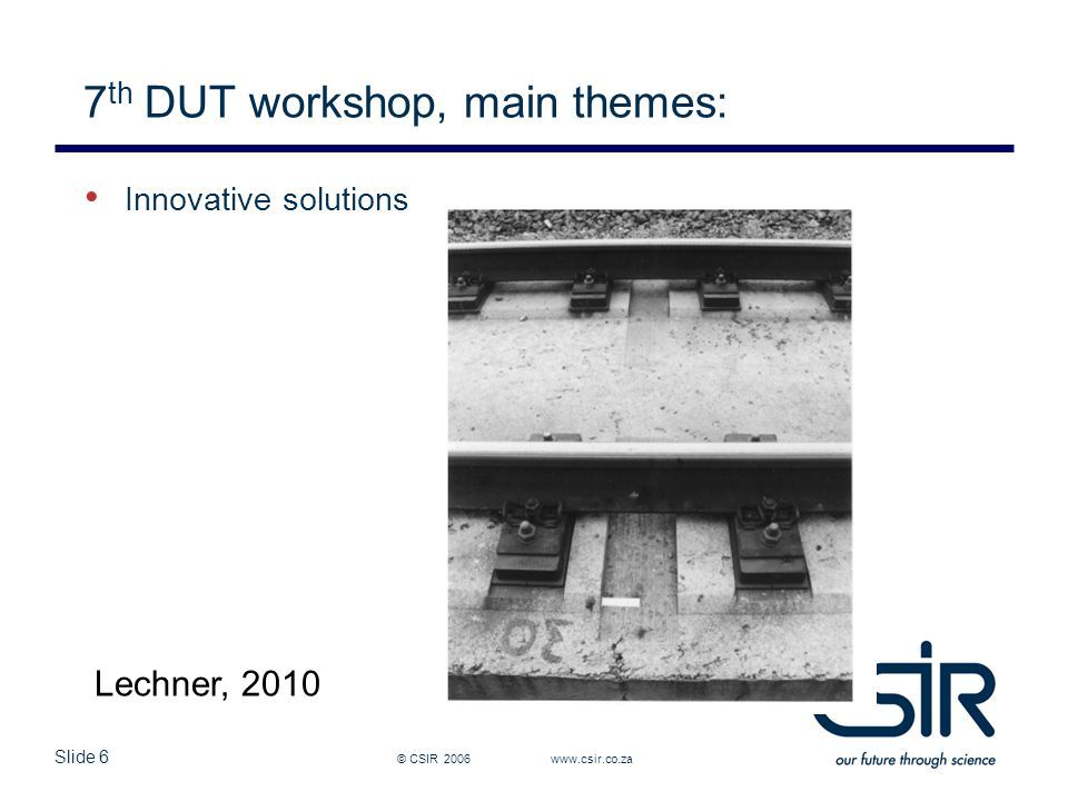 Slide 6 7 th DUT workshop, main themes: © CSIR 2006 www.csir.co.za Innovative solutions Lechner, 2010