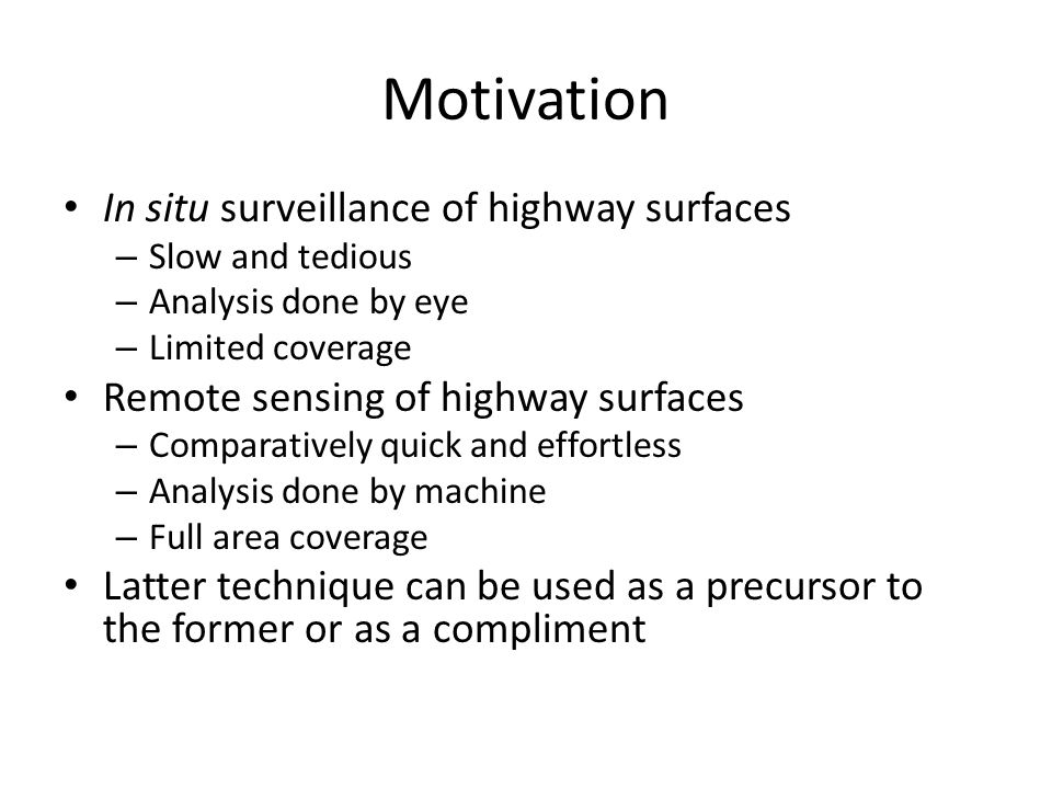 Motivation In situ surveillance of highway surfaces – Slow and tedious – Analysis done by eye – Limited coverage Remote sensing of highway surfaces – Comparatively quick and effortless – Analysis done by machine – Full area coverage Latter technique can be used as a precursor to the former or as a compliment