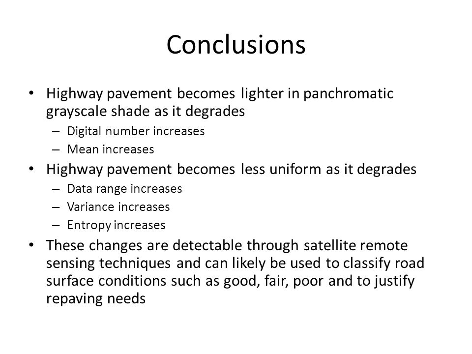Conclusions Highway pavement becomes lighter in panchromatic grayscale shade as it degrades – Digital number increases – Mean increases Highway pavement becomes less uniform as it degrades – Data range increases – Variance increases – Entropy increases These changes are detectable through satellite remote sensing techniques and can likely be used to classify road surface conditions such as good, fair, poor and to justify repaving needs